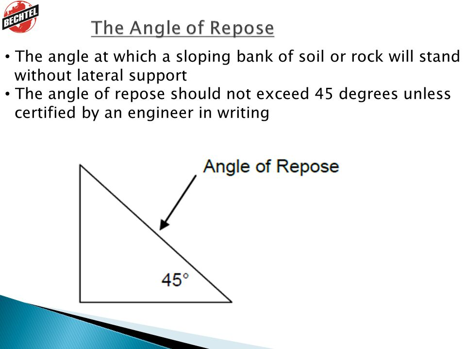 The Angle of Repose The angle at which a sloping bank of soil or rock will stand. without lateral support.