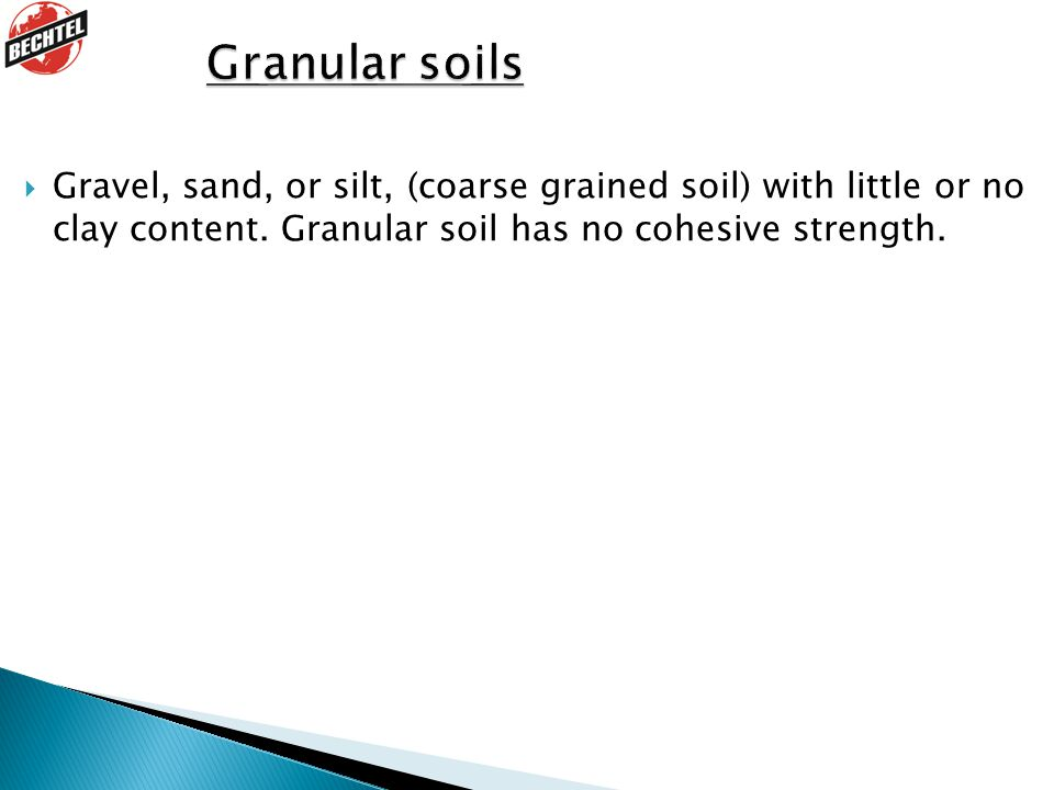 Granular soils Gravel, sand, or silt, (coarse grained soil) with little or no clay content. Granular soil has no cohesive strength.