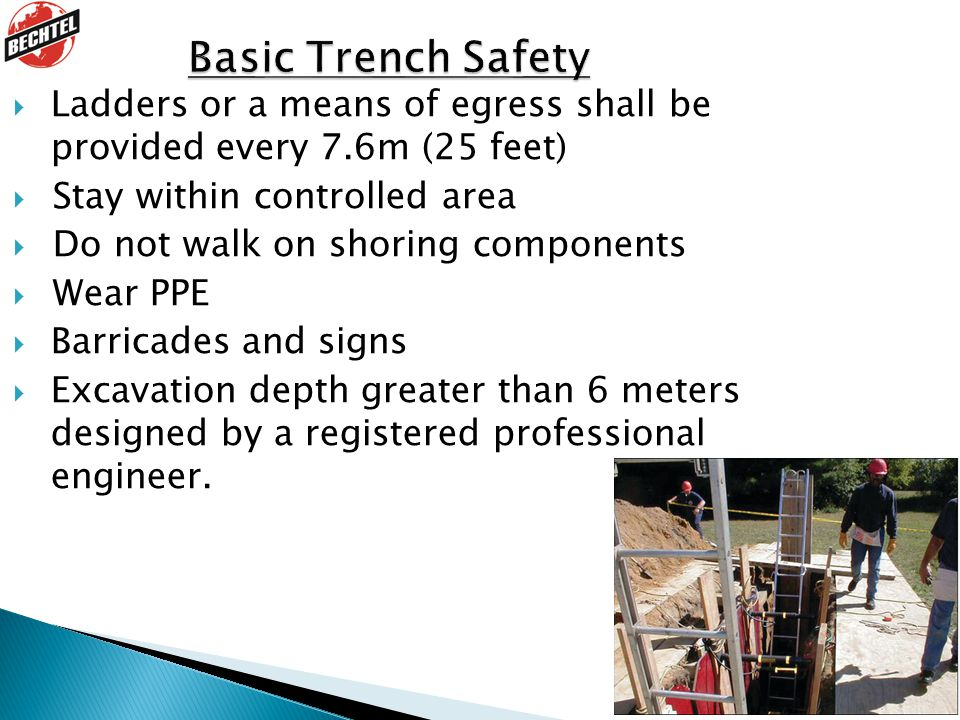 Basic Trench Safety Ladders or a means of egress shall be provided every 7.6m (25 feet) Stay within controlled area.