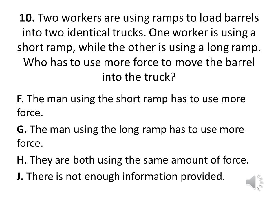 10. Two workers are using ramps to load barrels into two identical trucks. One worker is using a short ramp, while the other is using a long ramp. Who has to use more force to move the barrel into the truck