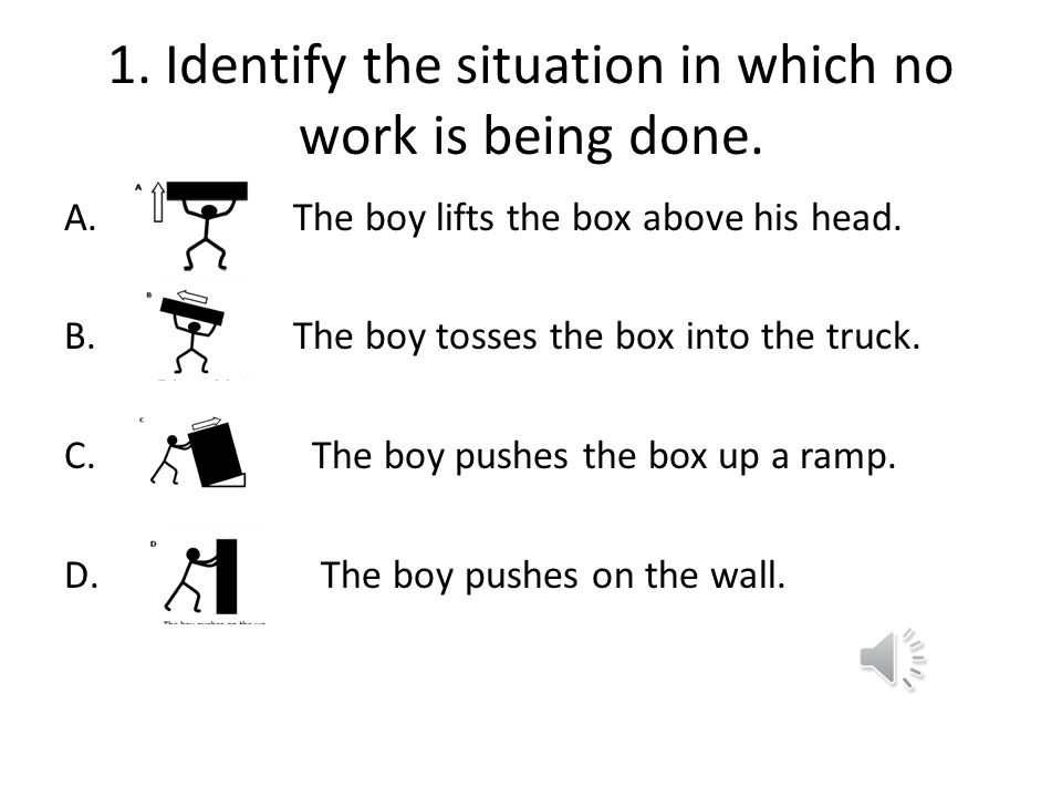 1. Identify the situation in which no work is being done.