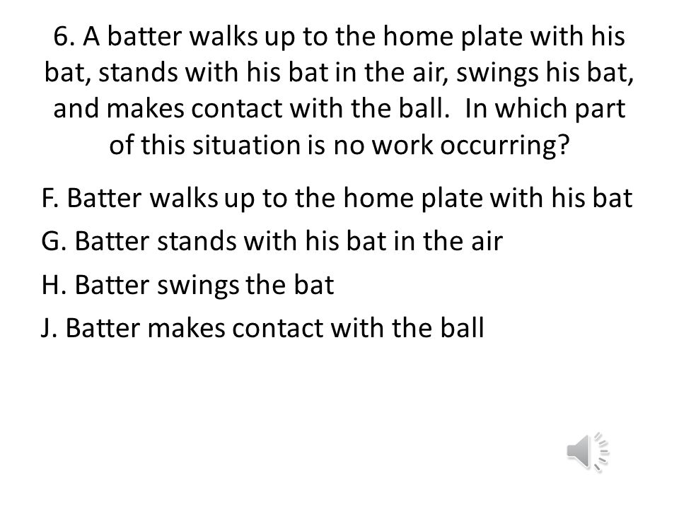 6. A batter walks up to the home plate with his bat, stands with his bat in the air, swings his bat, and makes contact with the ball. In which part of this situation is no work occurring