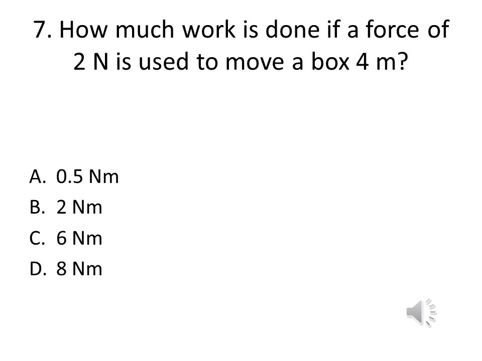 7. How much work is done if a force of 2 N is used to move a box 4 m