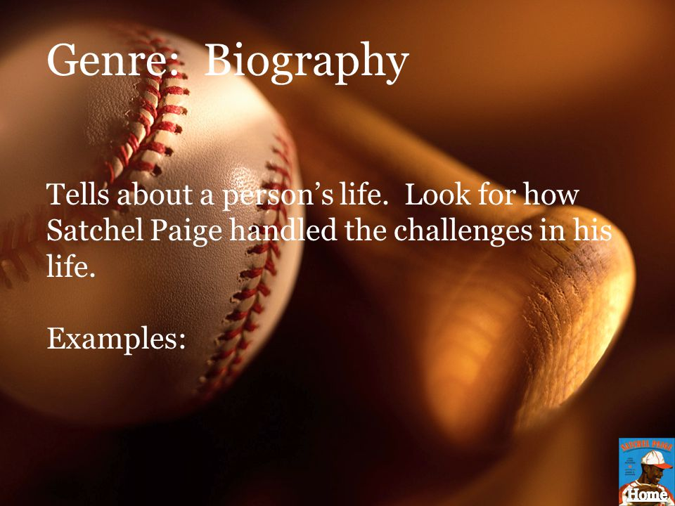 Genre: Biography Tells about a person's life. Look for how Satchel Paige handled the challenges in his life.