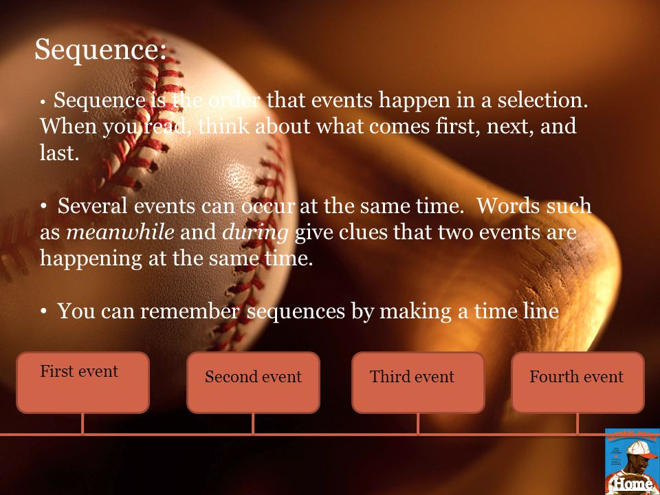 Sequence: Sequence is the order that events happen in a selection. When you read, think about what comes first, next, and last.