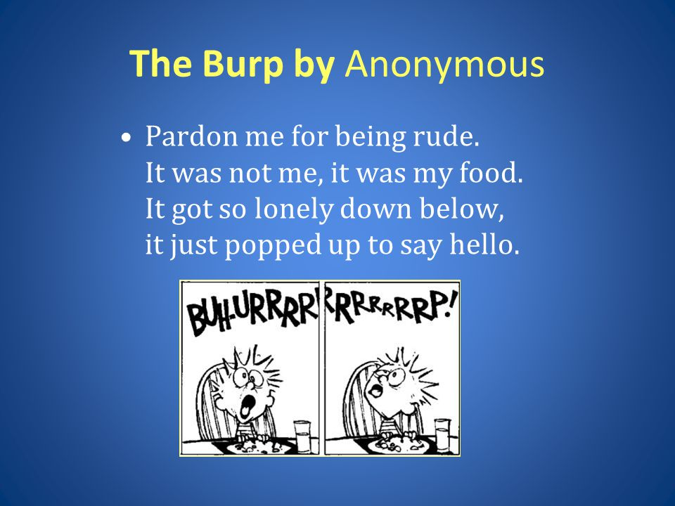 The Burp by Anonymous Pardon me for being rude. It was not me, it was my food.