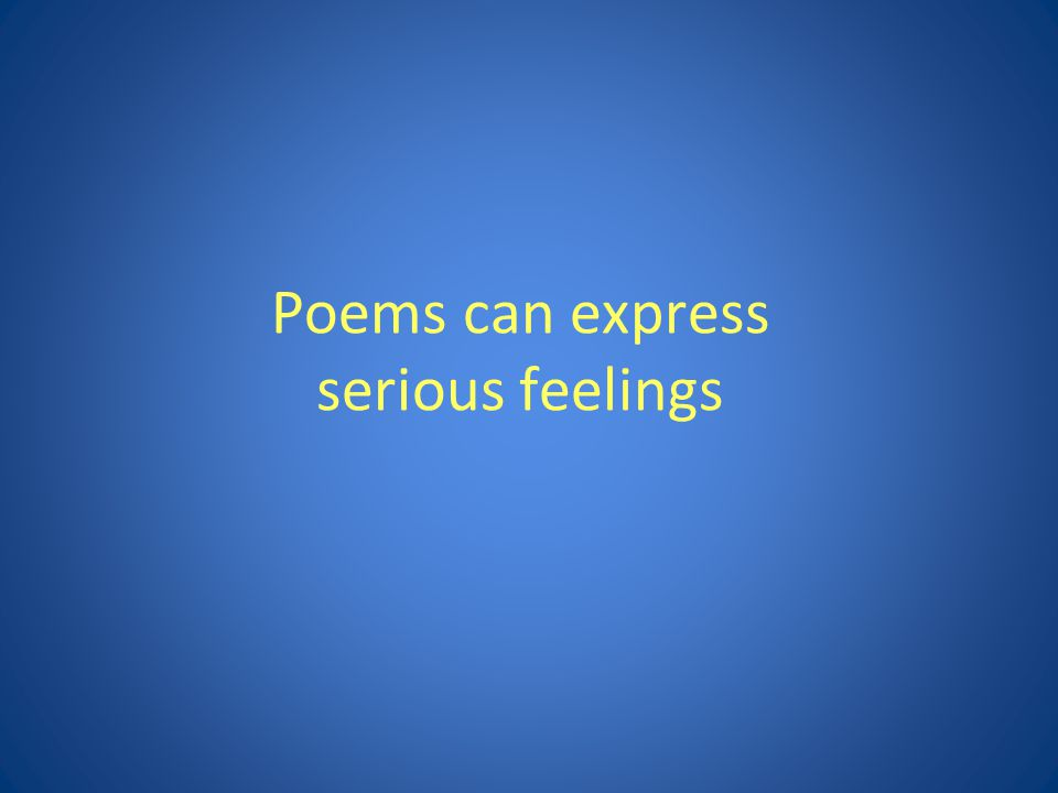 Poems can express serious feelings