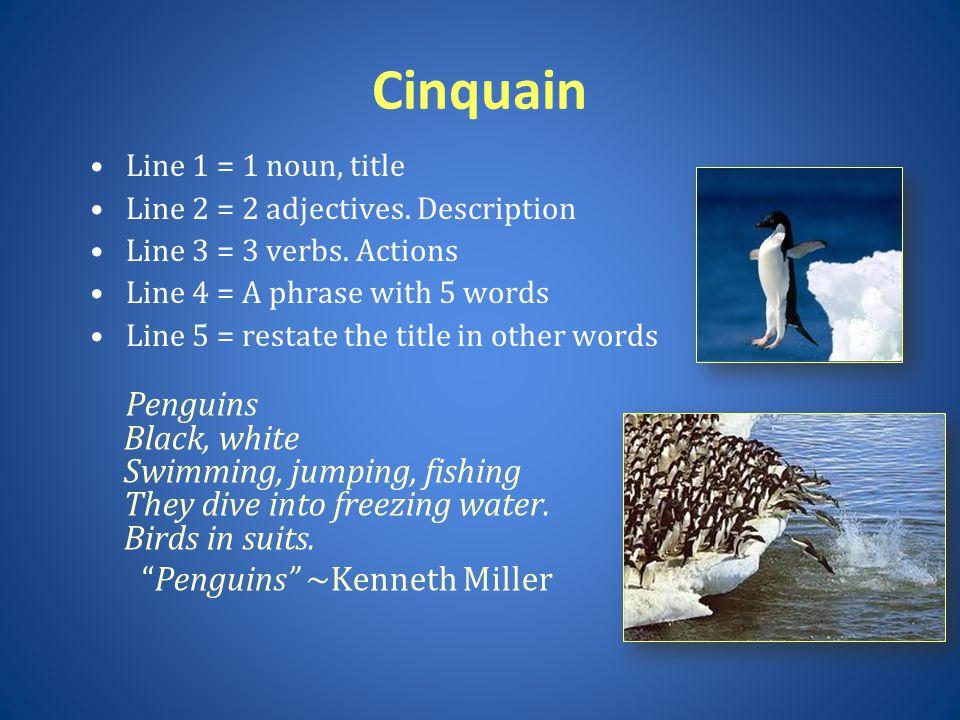 Cinquain Line 1 = 1 noun, title. Line 2 = 2 adjectives. Description. Line 3 = 3 verbs. Actions. Line 4 = A phrase with 5 words.