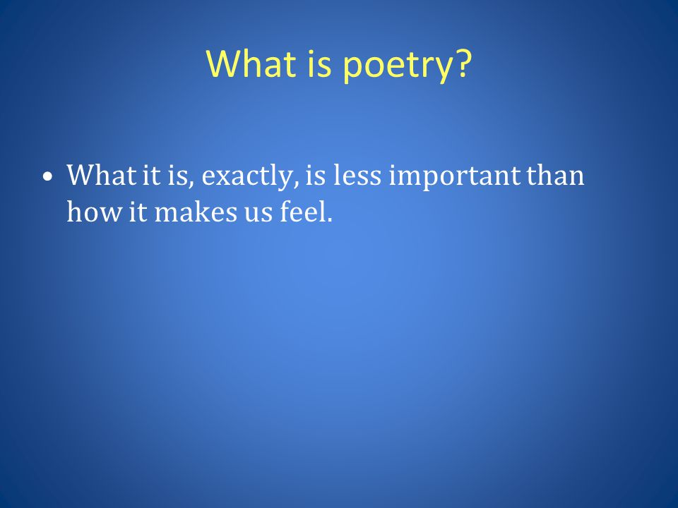 What is poetry What it is, exactly, is less important than how it makes us feel.