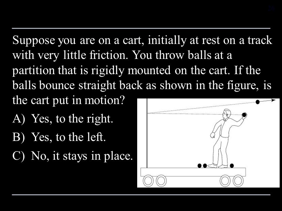 Suppose you are on a cart, initially at rest on a track with very little friction. You throw balls at a partition that is rigidly mounted on the cart. If the balls bounce straight back as shown in the figure, is the cart put in motion