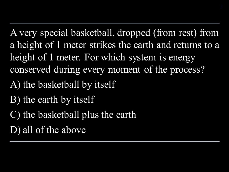 A very special basketball, dropped (from rest) from a height of 1 meter strikes the earth and returns to a height of 1 meter. For which system is energy conserved during every moment of the process