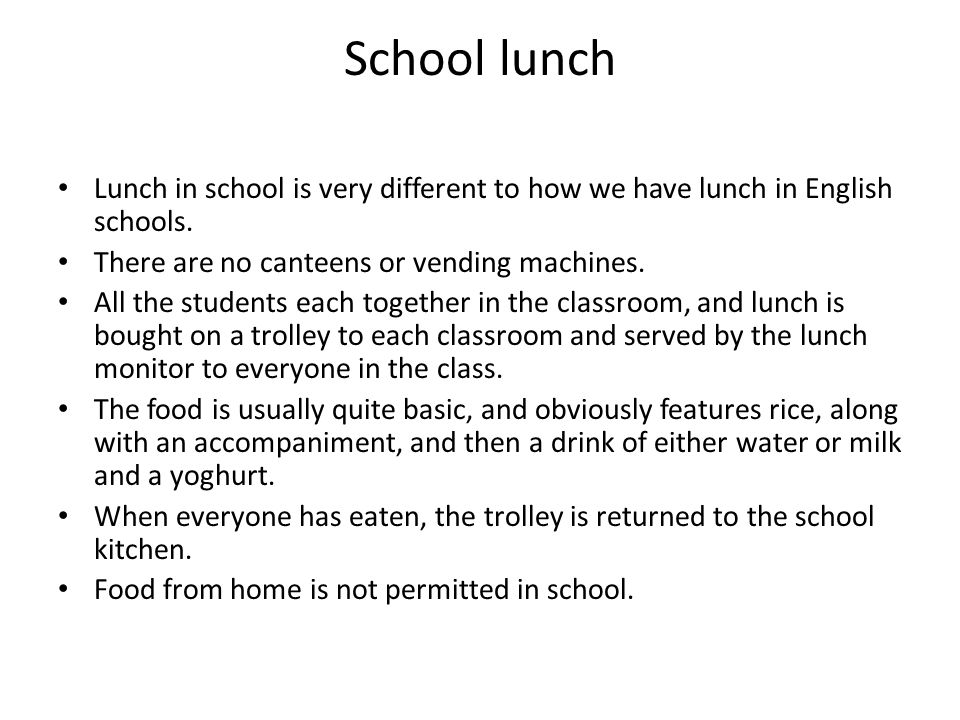 School lunch Lunch in school is very different to how we have lunch in English schools. There are no canteens or vending machines.