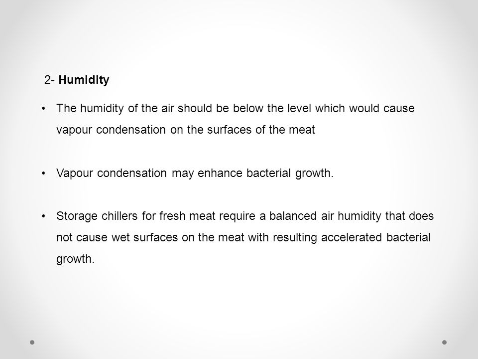 2- Humidity The humidity of the air should be below the level which would cause vapour condensation on the surfaces of the meat.
