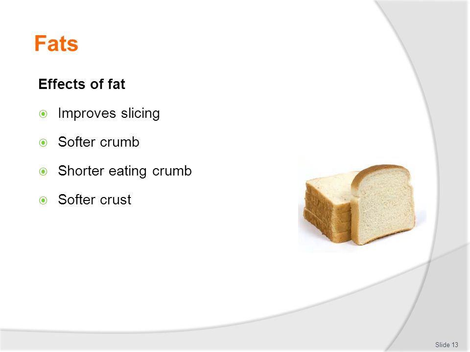 Fats Effects of fat Improves slicing Softer crumb Shorter eating crumb