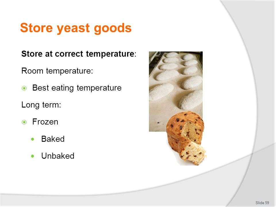 Store yeast goods Store at correct temperature: Room temperature: