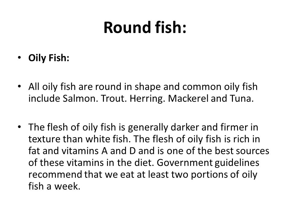 Round fish: Oily Fish: All oily fish are round in shape and common oily fish include Salmon. Trout. Herring. Mackerel and Tuna.