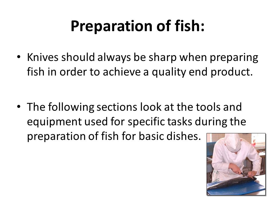 Preparation of fish: Knives should always be sharp when preparing fish in order to achieve a quality end product.