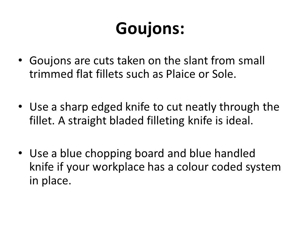 Goujons: Goujons are cuts taken on the slant from small trimmed flat fillets such as Plaice or Sole.
