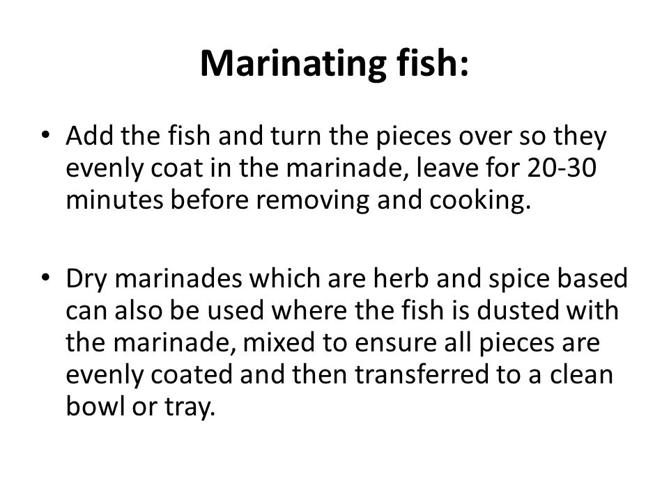 Marinating fish: Add the fish and turn the pieces over so they evenly coat in the marinade, leave for 20-30 minutes before removing and cooking.