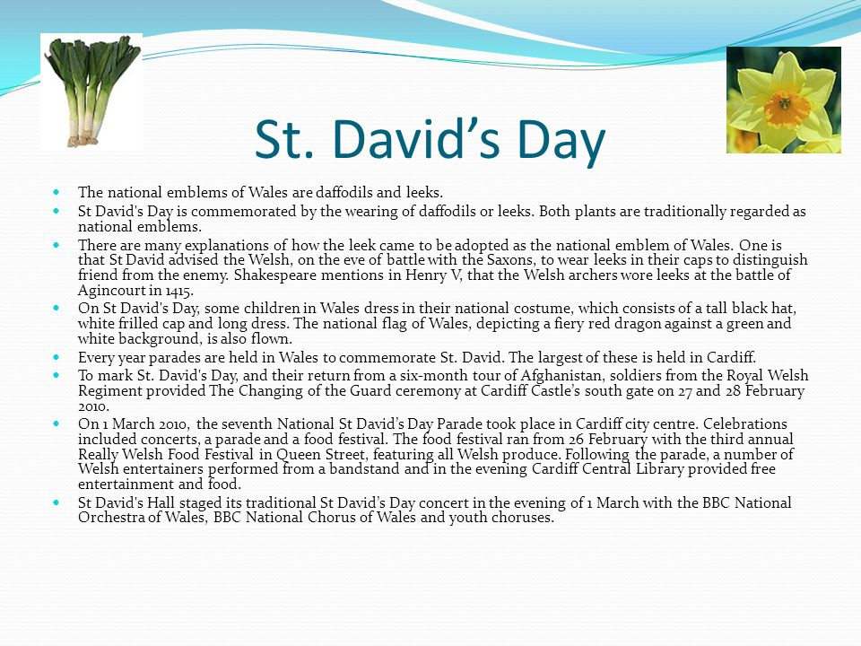 St. David's Day The national emblems of Wales are daffodils and leeks.
