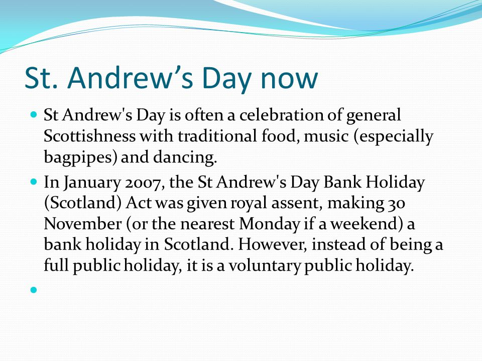 St. Andrew's Day now St Andrew s Day is often a celebration of general Scottishness with traditional food, music (especially bagpipes) and dancing.