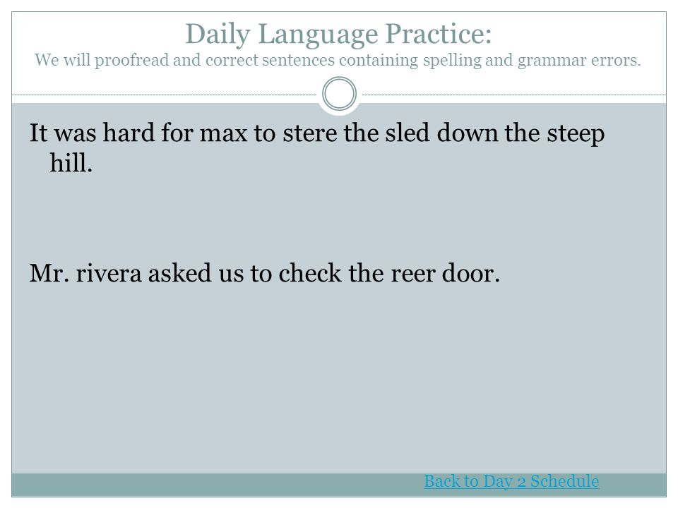 Daily Language Practice: We will proofread and correct sentences containing spelling and grammar errors.