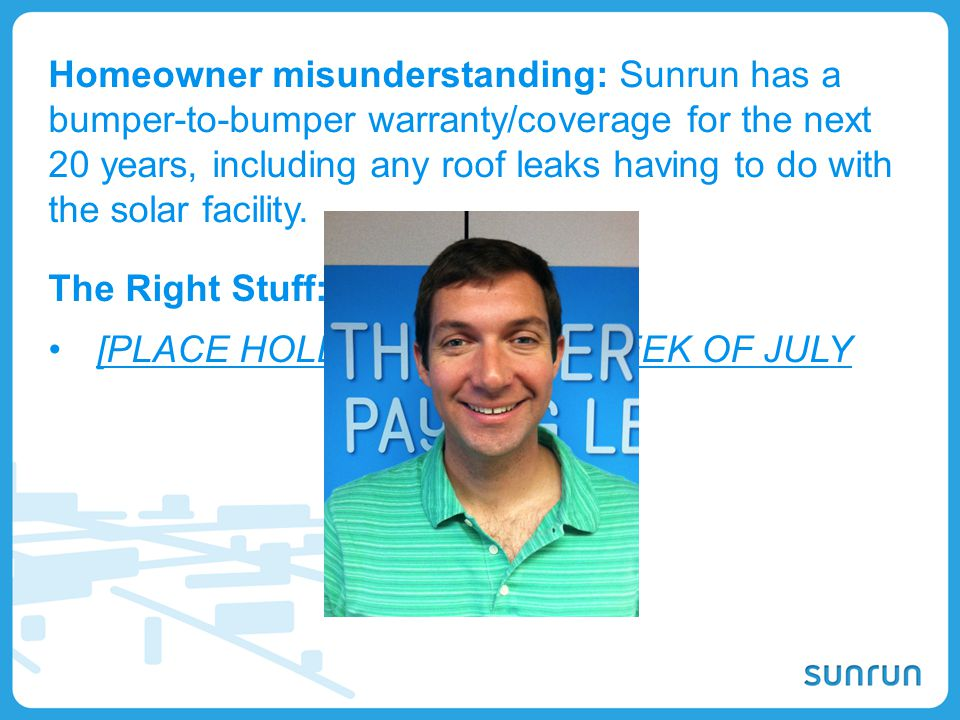 Homeowner misunderstanding: Sunrun has a bumper-to-bumper warranty/coverage for the next 20 years, including any roof leaks having to do with the solar facility.