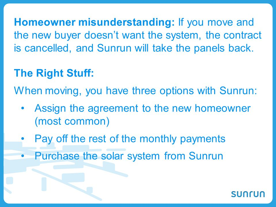 Homeowner misunderstanding: If you move and the new buyer doesn't want the system, the contract is cancelled, and Sunrun will take the panels back.