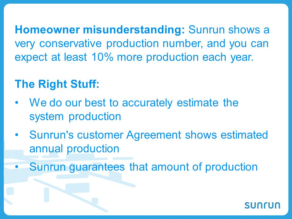 Homeowner misunderstanding: Sunrun shows a very conservative production number, and you can expect at least 10% more production each year.