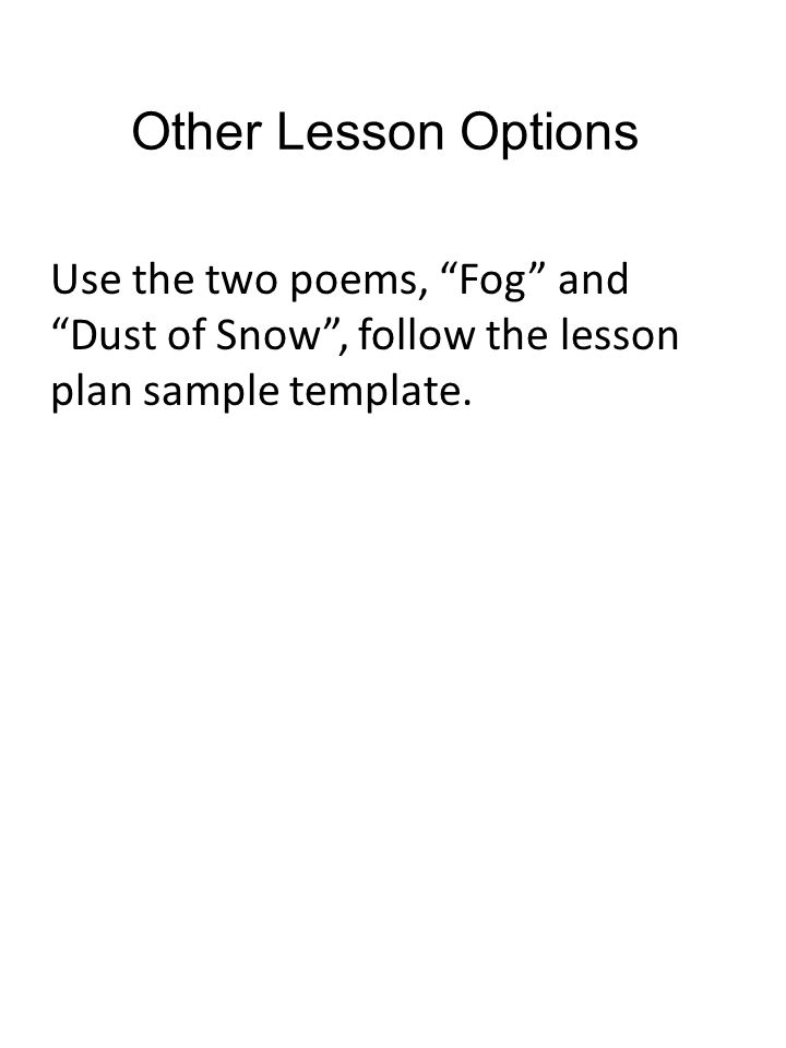 Other Lesson Options Use the two poems, Fog and Dust of Snow , follow the lesson plan sample template.