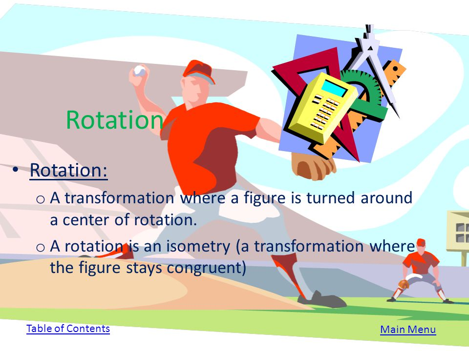 Rotation Rotation: A transformation where a figure is turned around a center of rotation.
