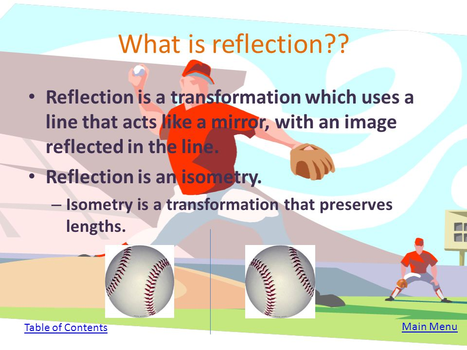 What is reflection Reflection is a transformation which uses a line that acts like a mirror, with an image reflected in the line.