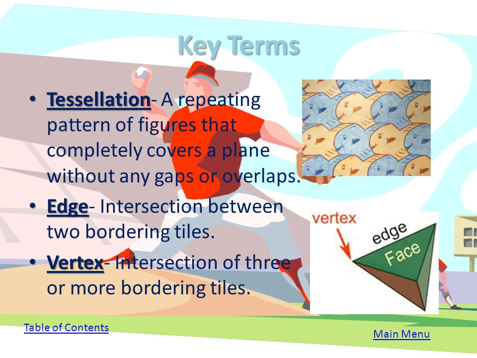 Key Terms Tessellation- A repeating pattern of figures that completely covers a plane without any gaps or overlaps.