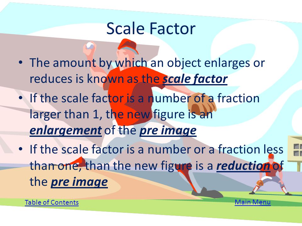 Scale Factor The amount by which an object enlarges or reduces is known as the scale factor.
