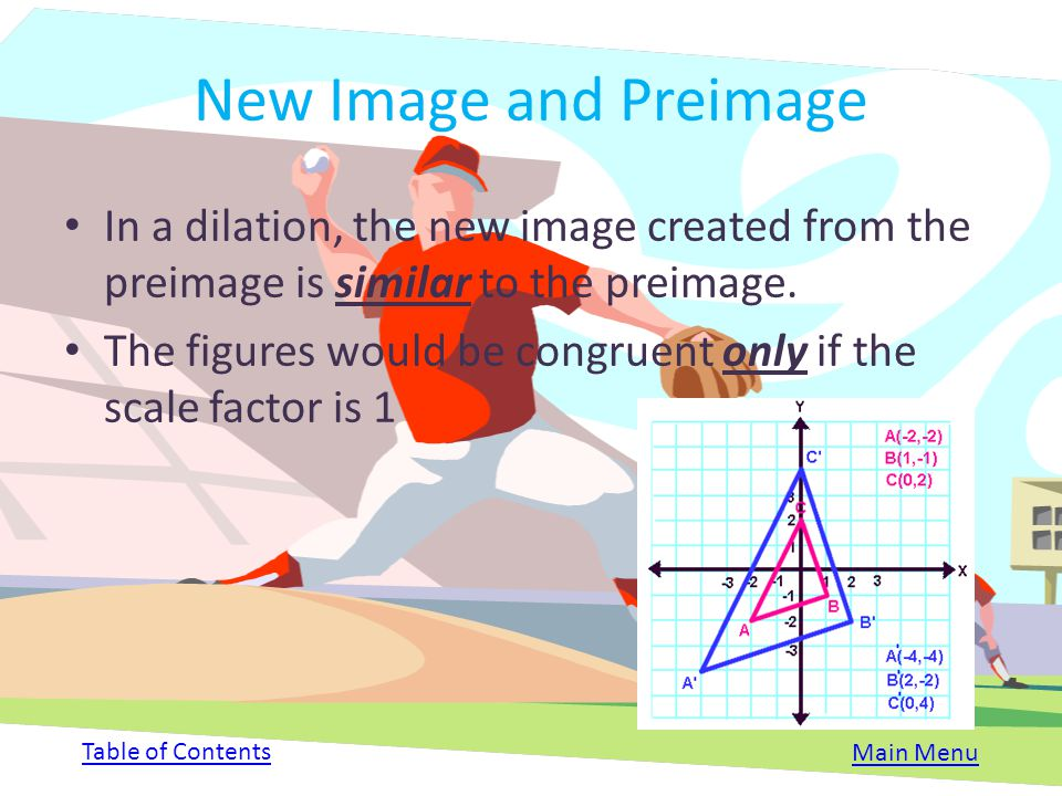 New Image and Preimage In a dilation, the new image created from the preimage is similar to the preimage.