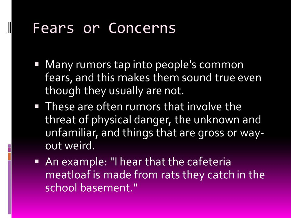 Fears or Concerns Many rumors tap into people s common fears, and this makes them sound true even though they usually are not.