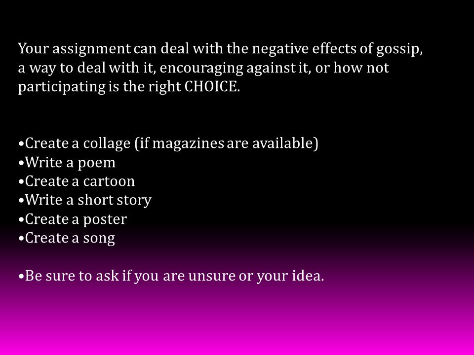 Your assignment can deal with the negative effects of gossip,
