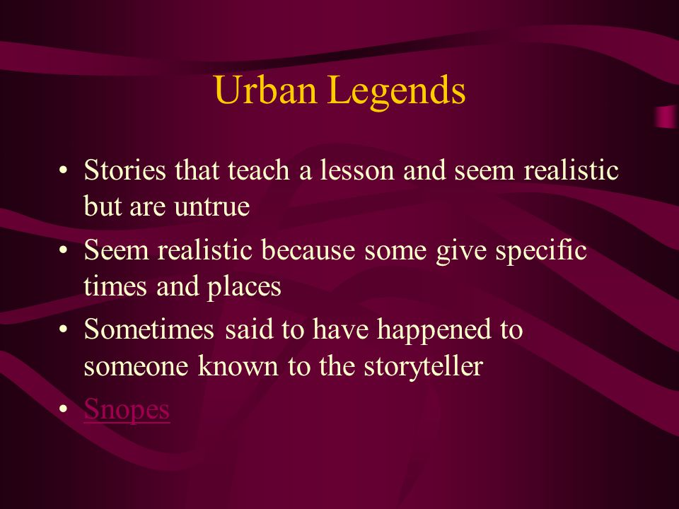 Urban Legends Stories that teach a lesson and seem realistic but are untrue. Seem realistic because some give specific times and places.