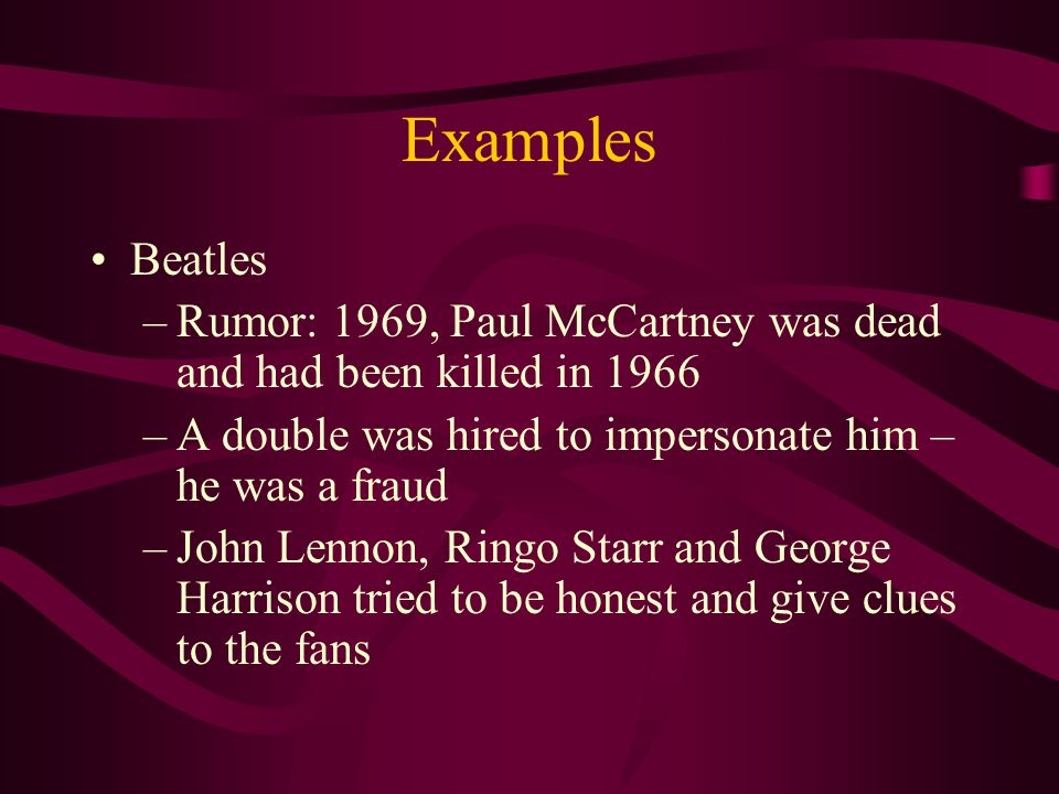 Examples Beatles. Rumor: 1969, Paul McCartney was dead and had been killed in 1966. A double was hired to impersonate him – he was a fraud.