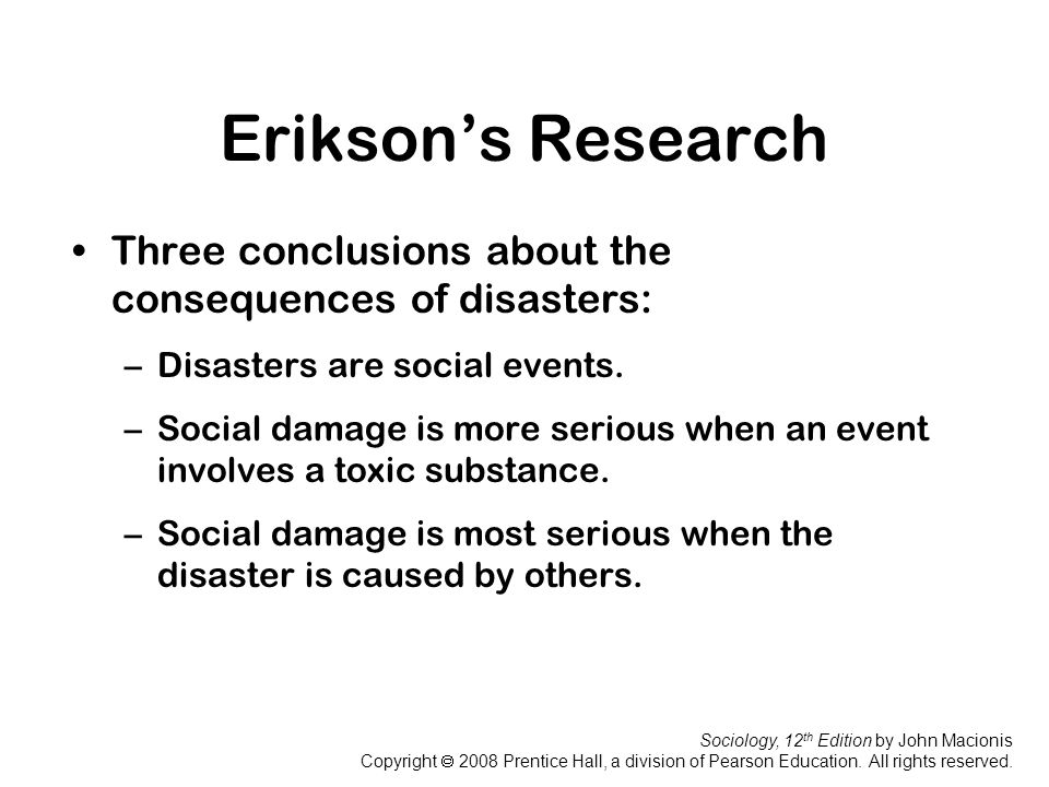 Erikson's Research Three conclusions about the consequences of disasters: Disasters are social events.