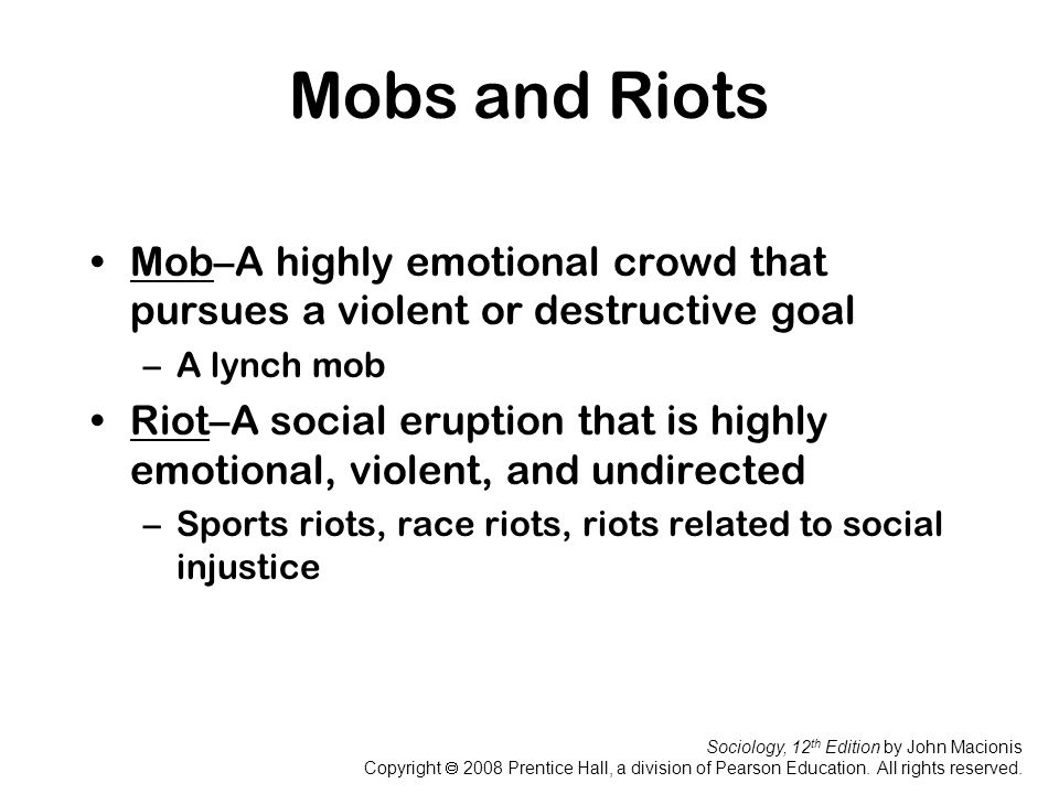 Mobs and Riots Mob–A highly emotional crowd that pursues a violent or destructive goal. A lynch mob.