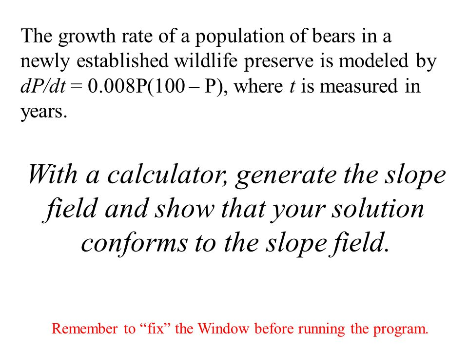 The growth rate of a population of bears in a newly established wildlife preserve is modeled by dP/dt = 0.008P(100 – P), where t is measured in years.