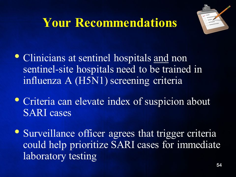 Your Recommendations Clinicians at sentinel hospitals and non sentinel-site hospitals need to be trained in influenza A (H5N1) screening criteria.