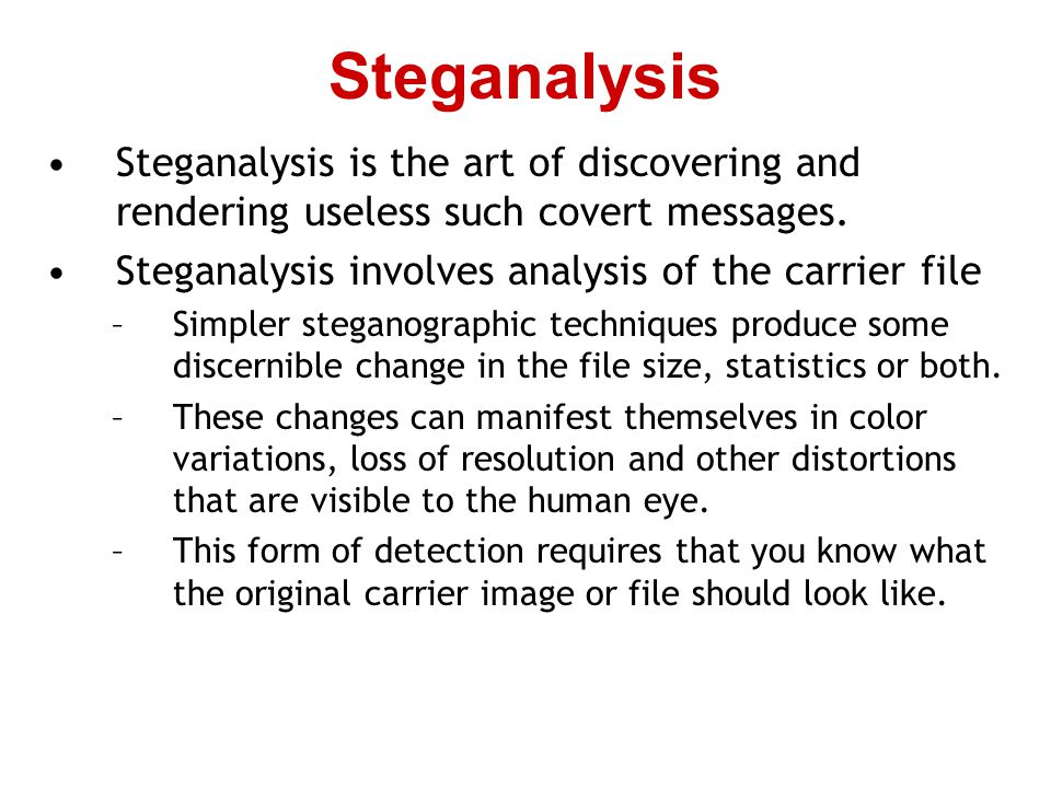 Steganalysis Steganalysis is the art of discovering and rendering useless such covert messages. Steganalysis involves analysis of the carrier file.