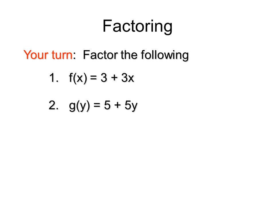 Factoring Your turn: Factor the following 1. f(x) = 3 + 3x