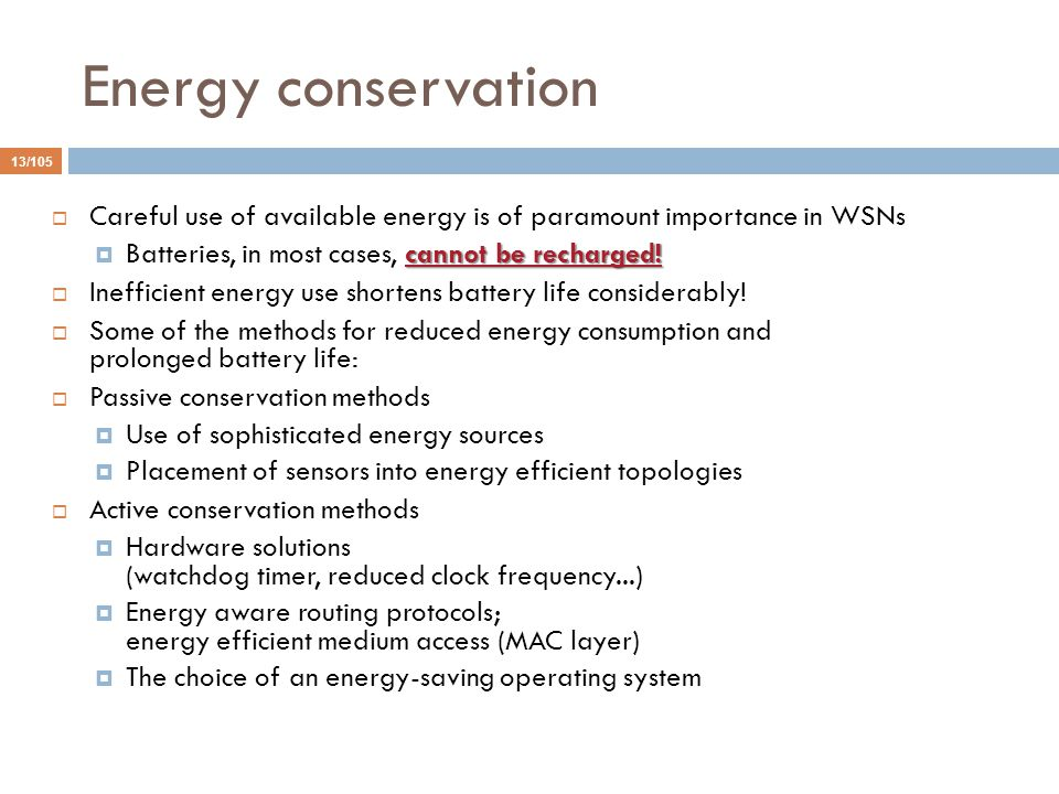 Energy conservation Careful use of available energy is of paramount importance in WSNs. Batteries, in most cases, cannot be recharged!