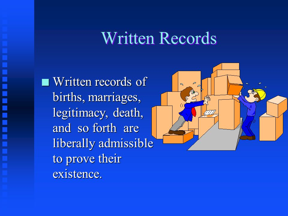 Written Records Written records of births, marriages, legitimacy, death, and so forth are liberally admissible to prove their existence.