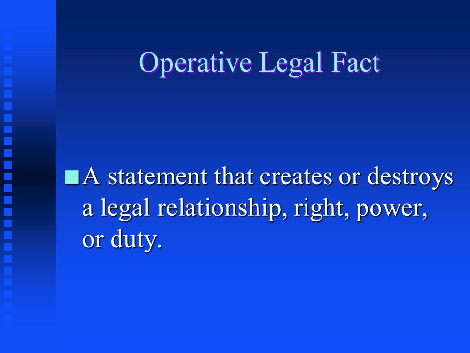 Operative Legal Fact A statement that creates or destroys a legal relationship, right, power, or duty.