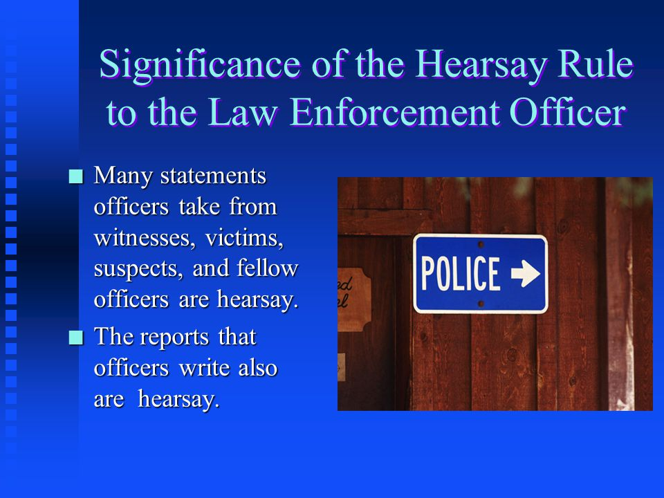 Significance of the Hearsay Rule to the Law Enforcement Officer