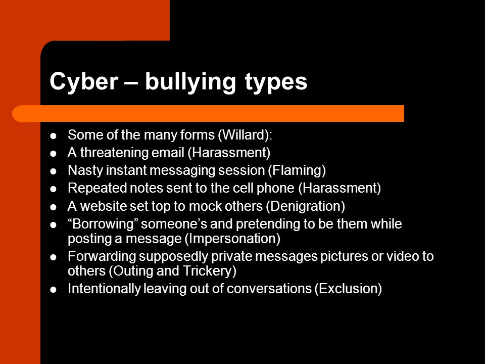 Cyber – bullying types Some of the many forms (Willard):